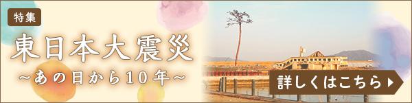 東日本大震災 あの日から10年 詳しくはこちら